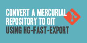 Convert a Mercurial Repository to Git Using hg-fast-export