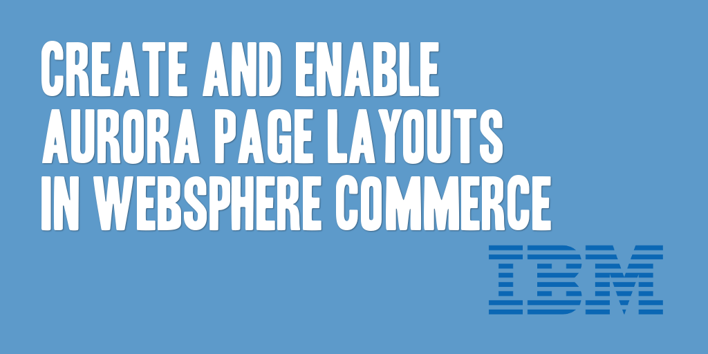 Create and Enable Aurora Page Layouts in WebSphere Commerce