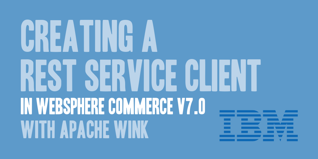 Creating a REST Service Client in WebSphere Commerce v7.0 with Apache Wink