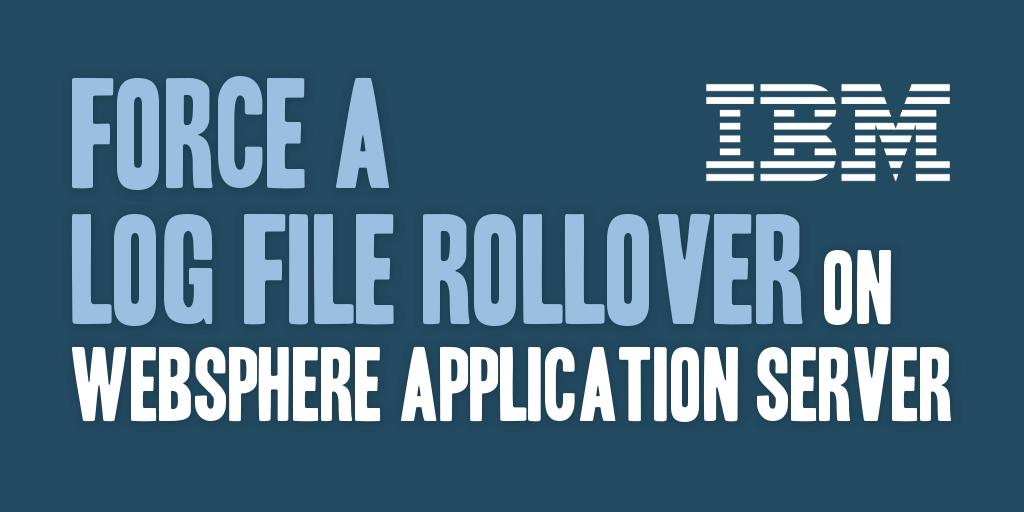 Force a Log File Rollover on WebSphere Application Server