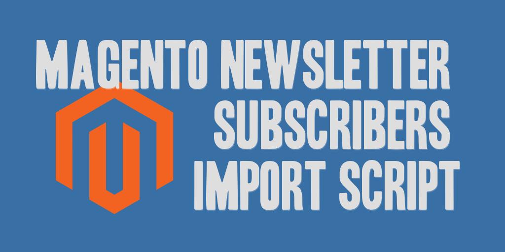 Magento Newsletter Subscribers Import Script