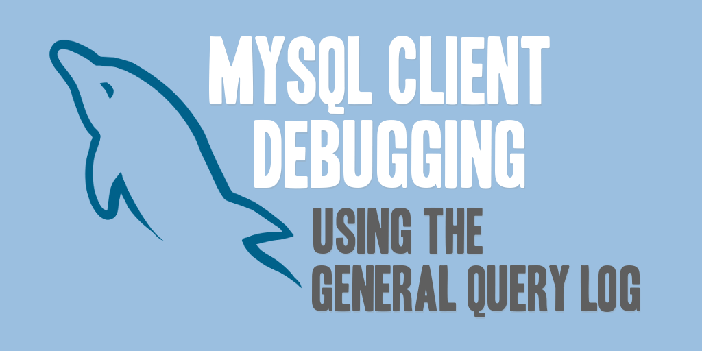 MySQL Client Debugging Using the General Query Log
