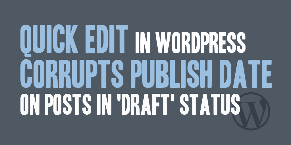 Quick Edit in WordPress Corrupts Publish Date on Posts in Draft Status