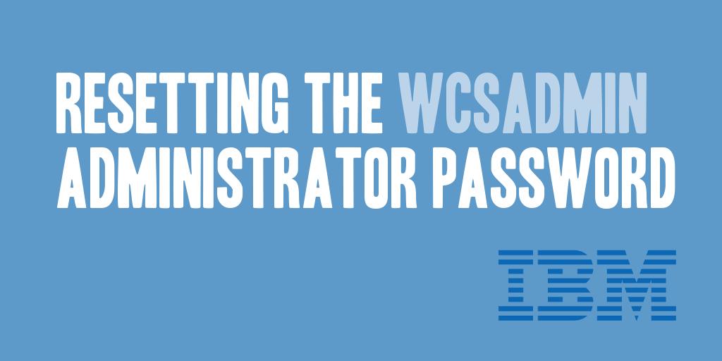 Resetting the WCSADMIN Administrator Password - @daharveyjr