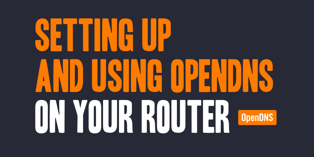 Setting up and Using OpenDNS on Your Router