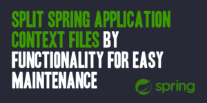 Split Spring Application Context Files by Functionality for Easy Maintenance